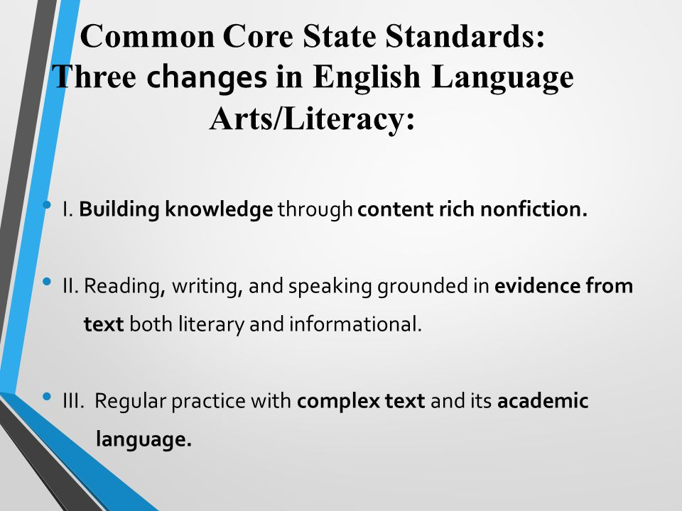 Common Core State Standards: Three changes in English Language Arts/Literacy: I. Building knowledge through content rich nonfiction. II. Reading, writ