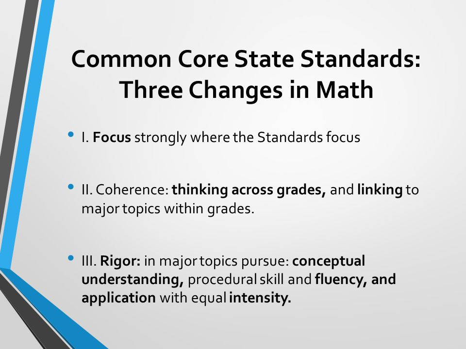 Common Core State Standards: Three Changes in Math I. Focus strongly where the Standards focus II. Coherence: thinking across grades, and linking to m
