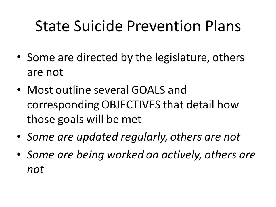 State Suicide Prevention Plans Some are directed by the legislature, others are not Most outline several GOALS and corresponding OBJECTIVES that detai