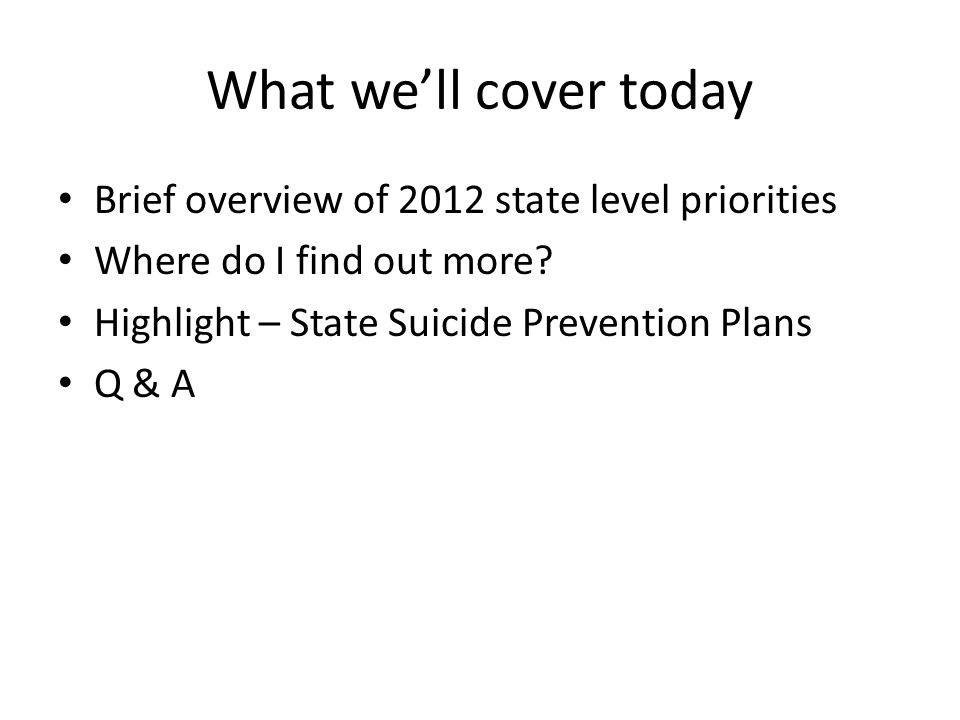 What we'll cover today Brief overview of 2012 state level priorities Where do I find out more? Highlight – State Suicide Prevention Plans Q & A
