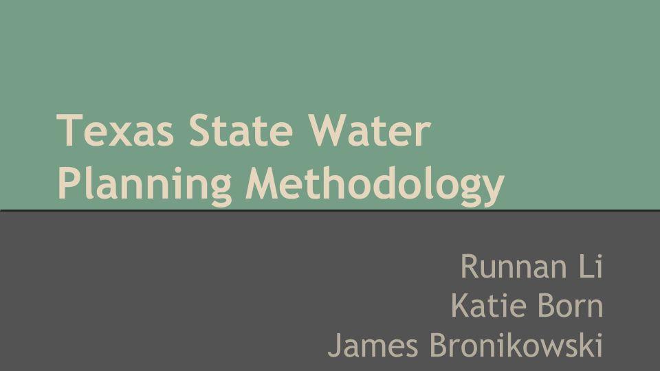 Texas State Water Planning Methodology Runnan Li Katie Born James Bronikowski