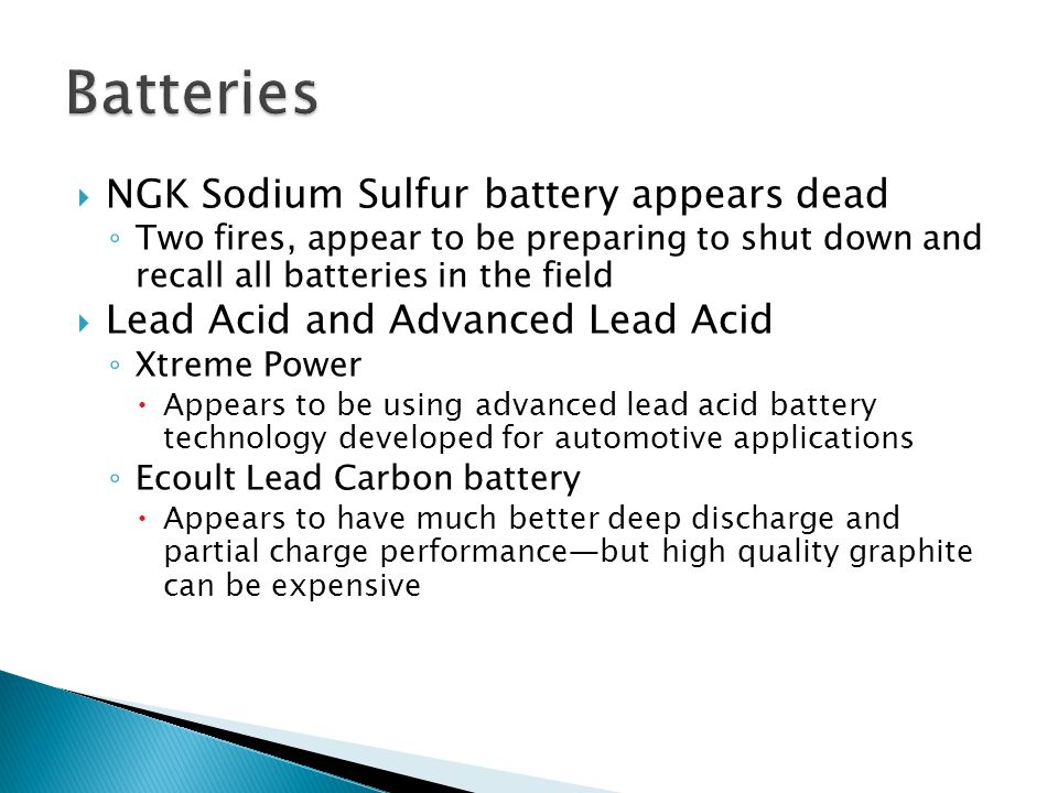  NGK Sodium Sulfur battery appears dead ◦ Two fires, appear to be preparing to shut down and recall all batteries in the field  Lead Acid and Advanced Lead Acid ◦ Xtreme Power  Appears to be using advanced lead acid battery technology developed for automotive applications ◦ Ecoult Lead Carbon battery  Appears to have much better deep discharge and partial charge performance—but high quality graphite can be expensive
