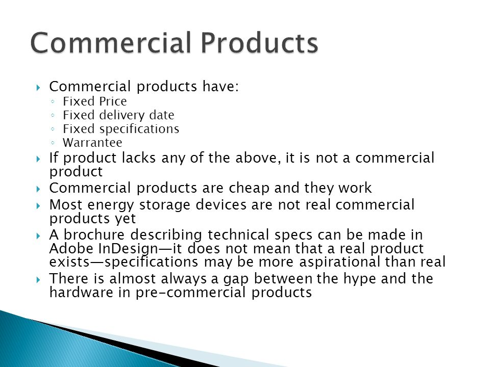  Commercial products have: ◦ Fixed Price ◦ Fixed delivery date ◦ Fixed specifications ◦ Warrantee  If product lacks any of the above, it is not a commercial product  Commercial products are cheap and they work  Most energy storage devices are not real commercial products yet  A brochure describing technical specs can be made in Adobe InDesign—it does not mean that a real product exists—specifications may be more aspirational than real  There is almost always a gap between the hype and the hardware in pre-commercial products