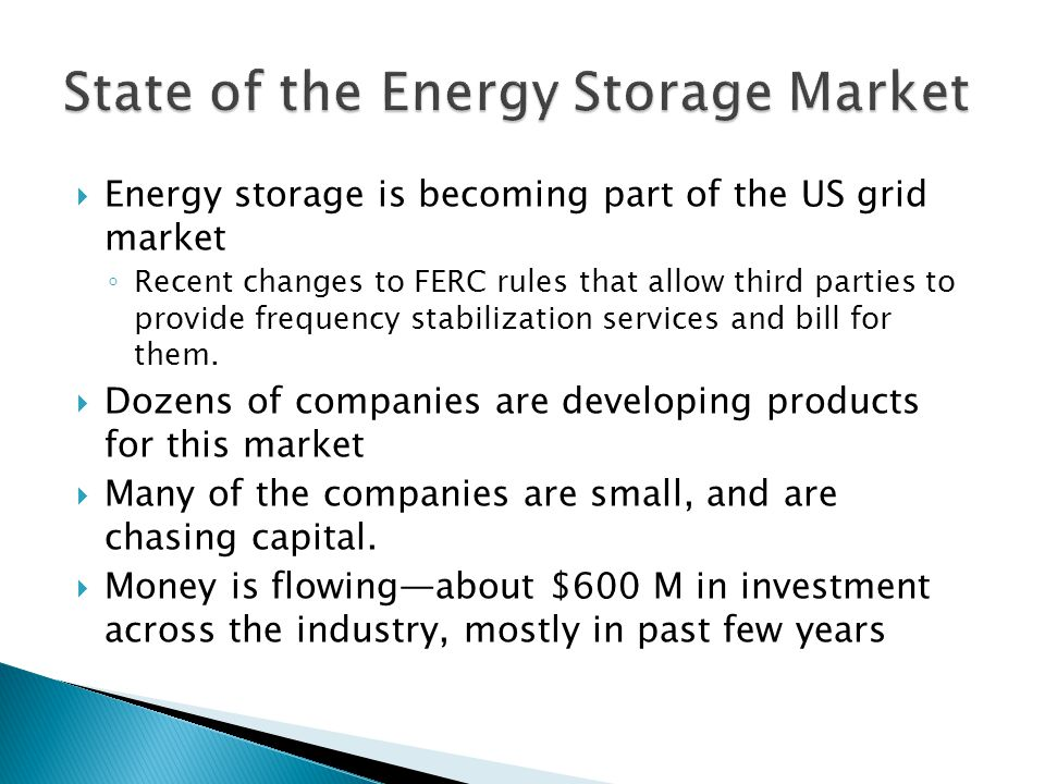  Energy storage is becoming part of the US grid market ◦ Recent changes to FERC rules that allow third parties to provide frequency stabilization services and bill for them.