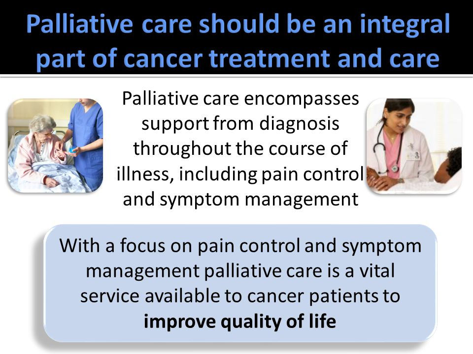 Palliative care encompasses support from diagnosis throughout the course of illness, including pain control and symptom management With a focus on pain control and symptom management palliative care is a vital service available to cancer patients to improve quality of life