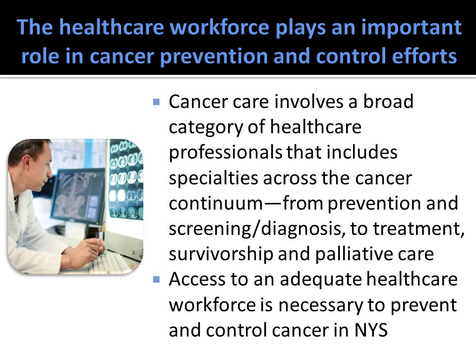  Cancer care involves a broad category of healthcare professionals that includes specialties across the cancer continuum—from prevention and screening/diagnosis, to treatment, survivorship and palliative care  Access to an adequate healthcare workforce is necessary to prevent and control cancer in NYS