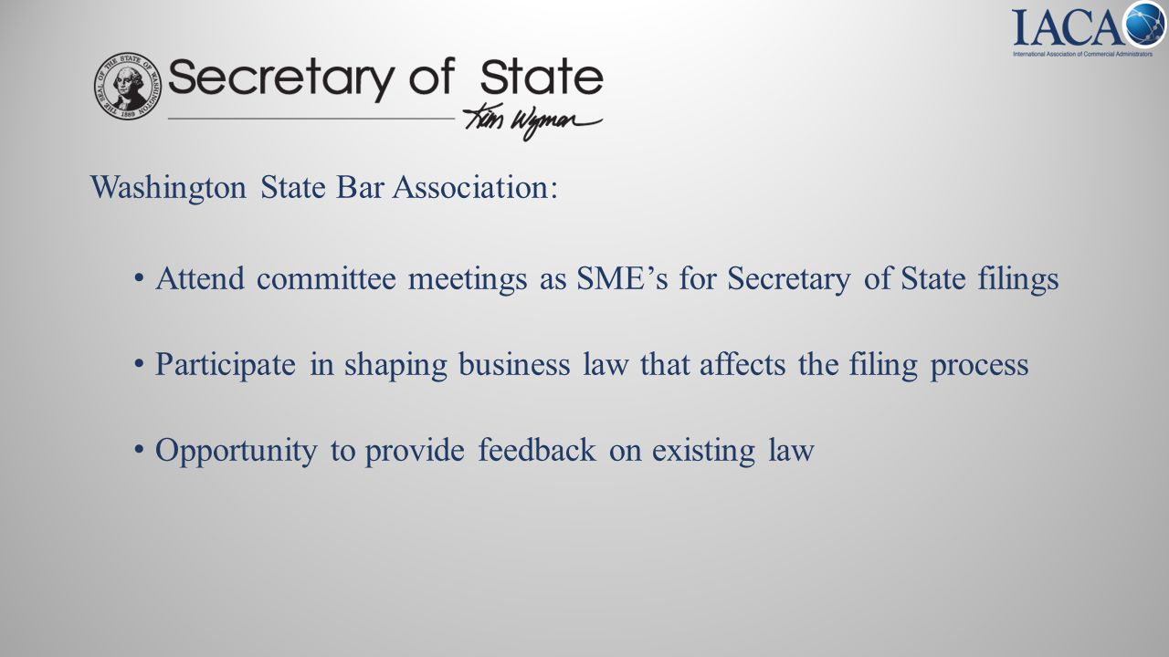 Washington State Bar Association: Attend committee meetings as SME's for Secretary of State filings Participate in shaping business law that affects the filing process Opportunity to provide feedback on existing law