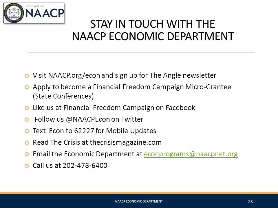 STAY IN TOUCH WITH THE NAACP ECONOMIC DEPARTMENT 23 Visit NAACP.org/econ and sign up for The Angle newsletter Apply to become a Financial Freedom Camp