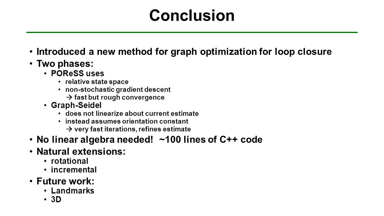 Conclusion Introduced a new method for graph optimization for loop closure Two phases: POReSS uses relative state space non-stochastic gradient descen