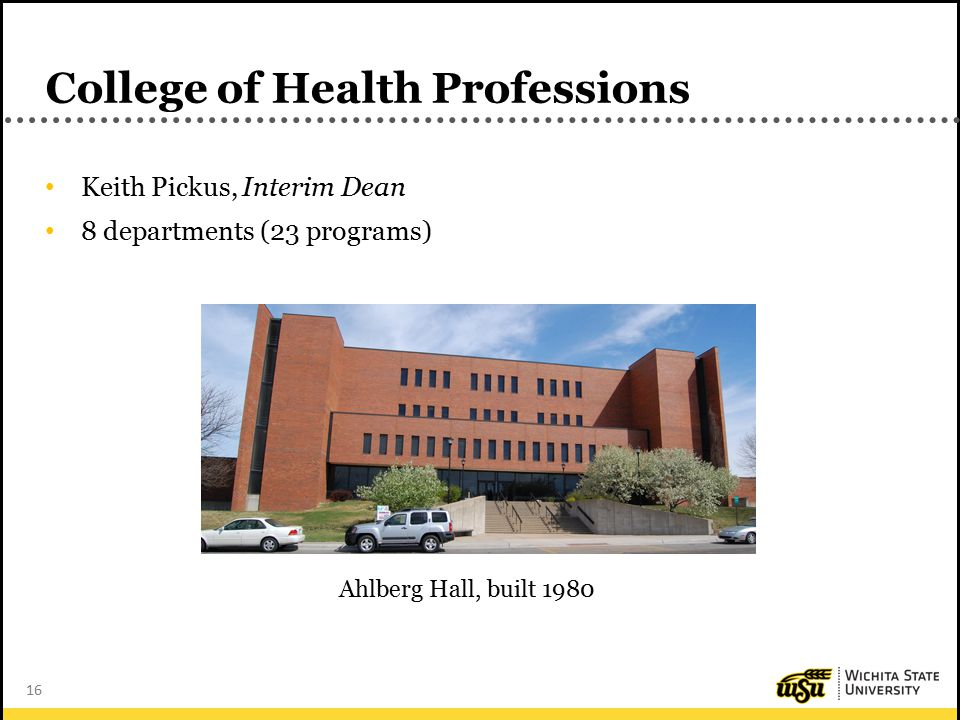 16 College of Health Professions Keith Pickus, Interim Dean 8 departments (23 programs) Ahlberg Hall, built 1980