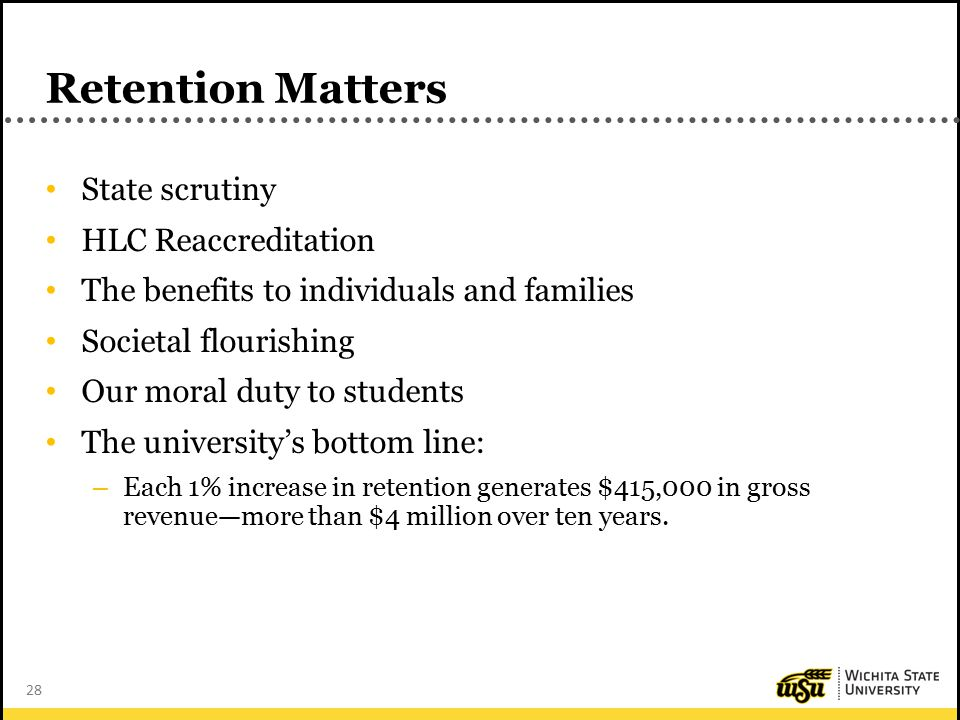 28 Retention Matters State scrutiny HLC Reaccreditation The benefits to individuals and families Societal flourishing Our moral duty to students The university's bottom line: – Each 1% increase in retention generates $415,000 in gross revenue—more than $4 million over ten years.