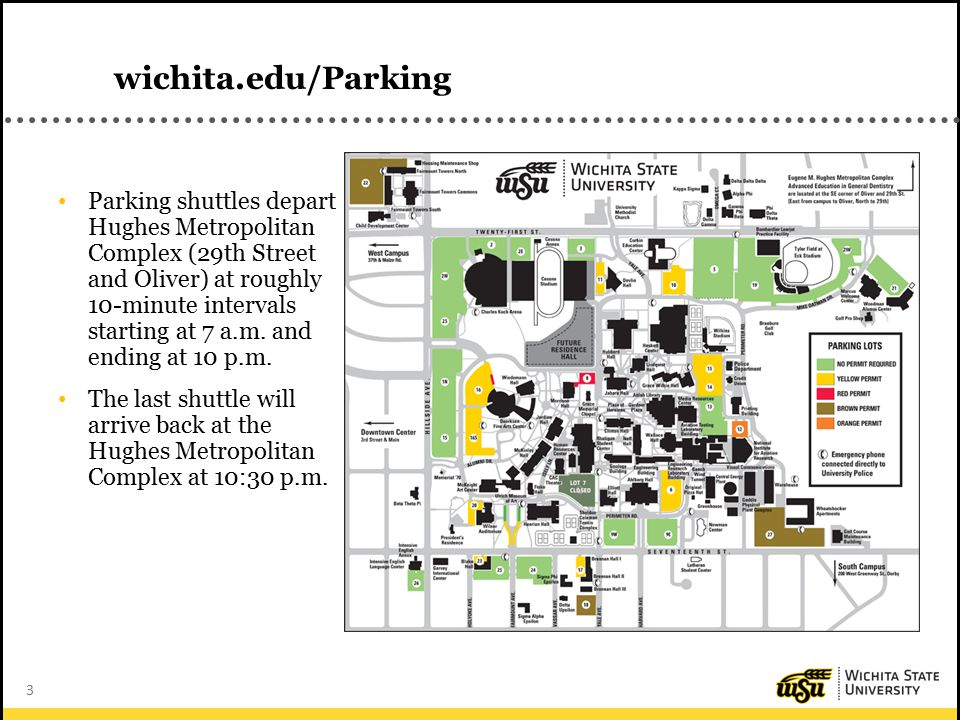 3 wichita.edu/Parking Parking shuttles depart Hughes Metropolitan Complex (29th Street and Oliver) at roughly 10-minute intervals starting at 7 a.m.