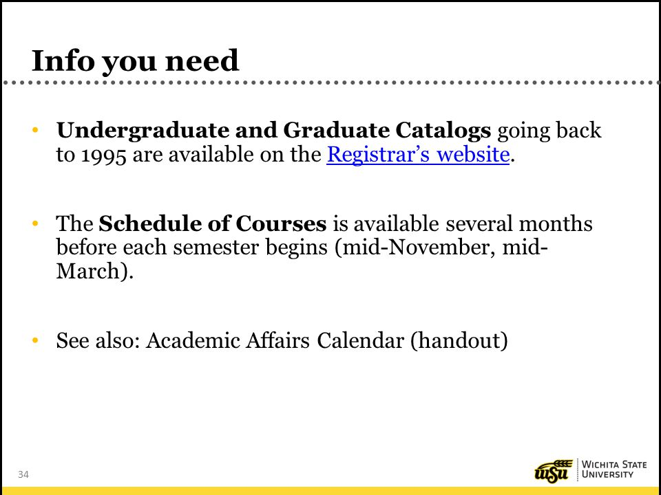 34 Info you need Undergraduate and Graduate Catalogs going back to 1995 are available on the Registrar's website.Registrar's website The Schedule of Courses is available several months before each semester begins (mid-November, mid- March).