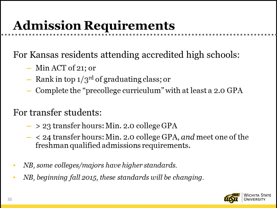35 Admission Requirements For Kansas residents attending accredited high schools: – Min ACT of 21; or – Rank in top 1/3 rd of graduating class; or – Complete the precollege curriculum with at least a 2.0 GPA For transfer students: – > 23 transfer hours: Min.