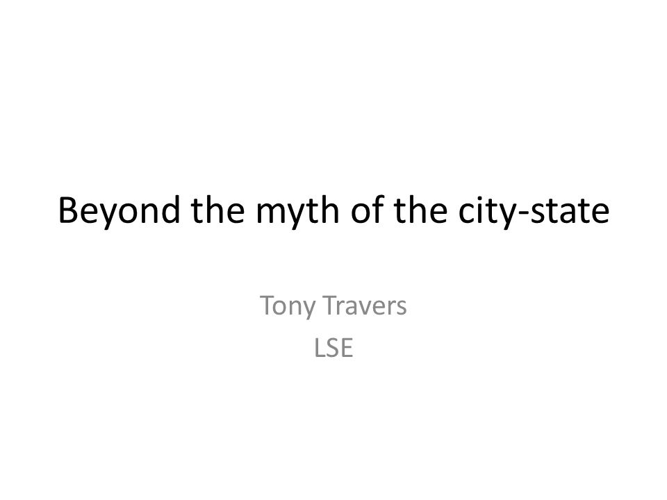 Beyond the myth of the city-state Tony Travers LSE