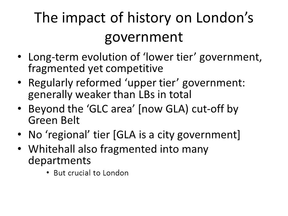The impact of history on London's government Long-term evolution of 'lower tier' government, fragmented yet competitive Regularly reformed 'upper tier' government: generally weaker than LBs in total Beyond the 'GLC area' [now GLA) cut-off by Green Belt No 'regional' tier [GLA is a city government] Whitehall also fragmented into many departments But crucial to London
