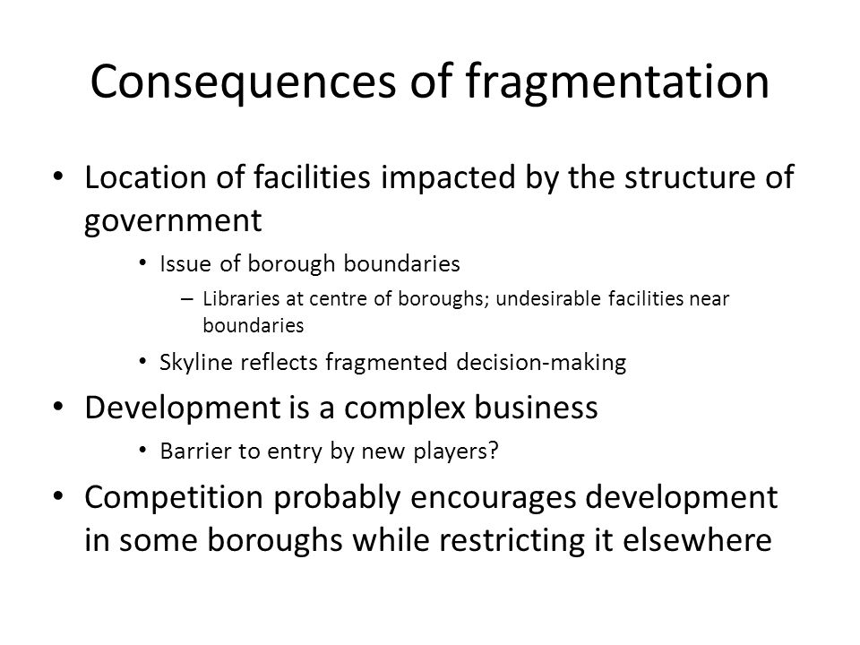 Consequences of fragmentation Location of facilities impacted by the structure of government Issue of borough boundaries – Libraries at centre of boro
