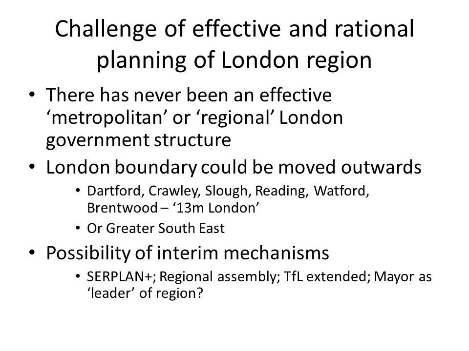 Challenge of effective and rational planning of London region There has never been an effective 'metropolitan' or 'regional' London government structure London boundary could be moved outwards Dartford, Crawley, Slough, Reading, Watford, Brentwood – '13m London' Or Greater South East Possibility of interim mechanisms SERPLAN+; Regional assembly; TfL extended; Mayor as 'leader' of region?