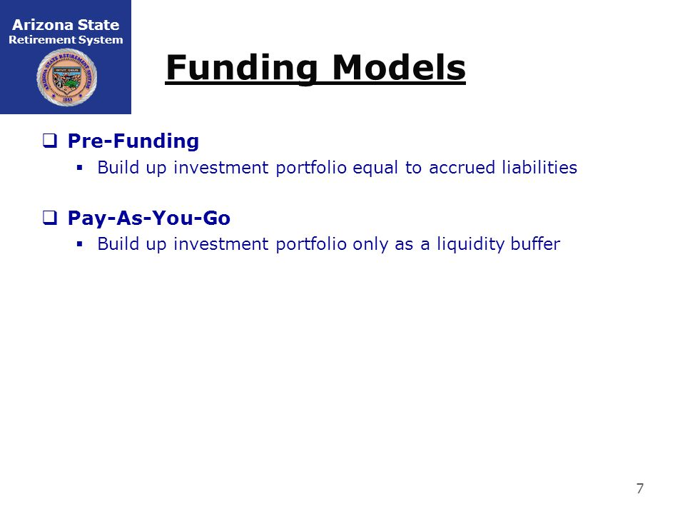 Arizona State Retirement System Funding Models  Pre-Funding  Build up investment portfolio equal to accrued liabilities  Pay-As-You-Go  Build up investment portfolio only as a liquidity buffer 7
