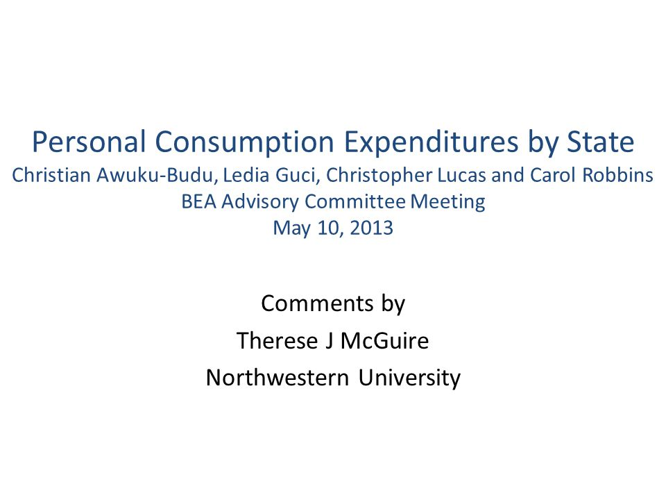Personal Consumption Expenditures by State Christian Awuku-Budu, Ledia Guci, Christopher Lucas and Carol Robbins BEA Advisory Committee Meeting May 10, 2013 Comments by Therese J McGuire Northwestern University