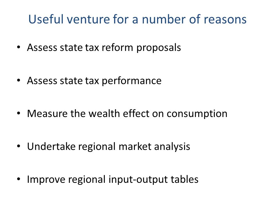 Useful venture for a number of reasons Assess state tax reform proposals Assess state tax performance Measure the wealth effect on consumption Undertake regional market analysis Improve regional input-output tables