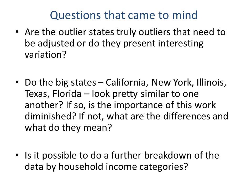 Questions that came to mind Are the outlier states truly outliers that need to be adjusted or do they present interesting variation.