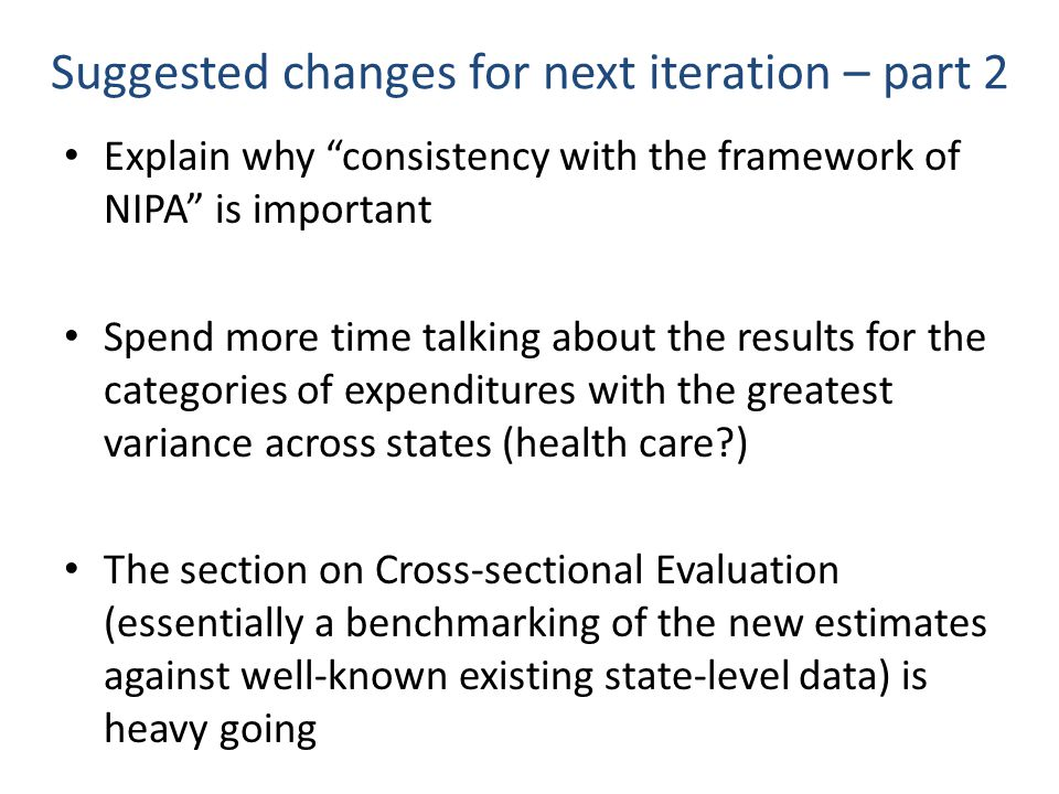 Suggested changes for next iteration – part 2 Explain why consistency with the framework of NIPA is important Spend more time talking about the results for the categories of expenditures with the greatest variance across states (health care ) The section on Cross-sectional Evaluation (essentially a benchmarking of the new estimates against well-known existing state-level data) is heavy going