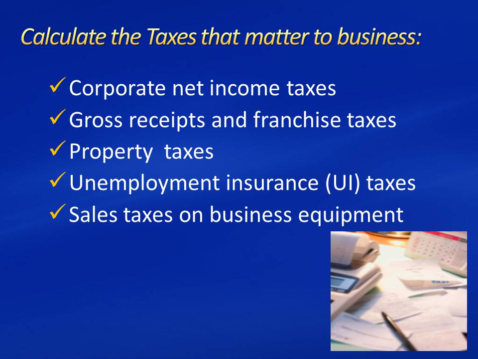Corporate net income taxes Gross receipts and franchise taxes Property taxes Unemployment insurance (UI) taxes Sales taxes on business equipment