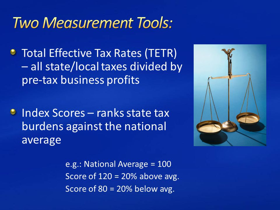 Total Effective Tax Rates (TETR) – all state/local taxes divided by pre-tax business profits Index Scores – ranks state tax burdens against the national average e.g.: National Average = 100 Score of 120 = 20% above avg.