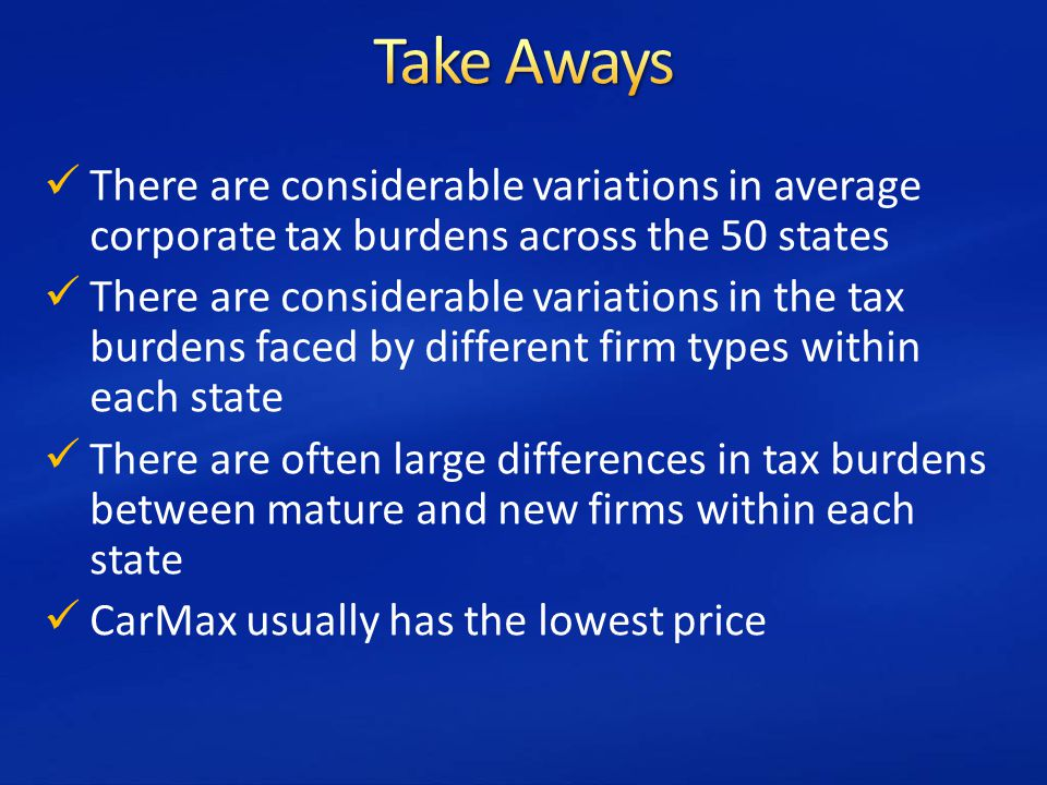 There are considerable variations in average corporate tax burdens across the 50 states There are considerable variations in the tax burdens faced by different firm types within each state There are often large differences in tax burdens between mature and new firms within each state CarMax usually has the lowest price