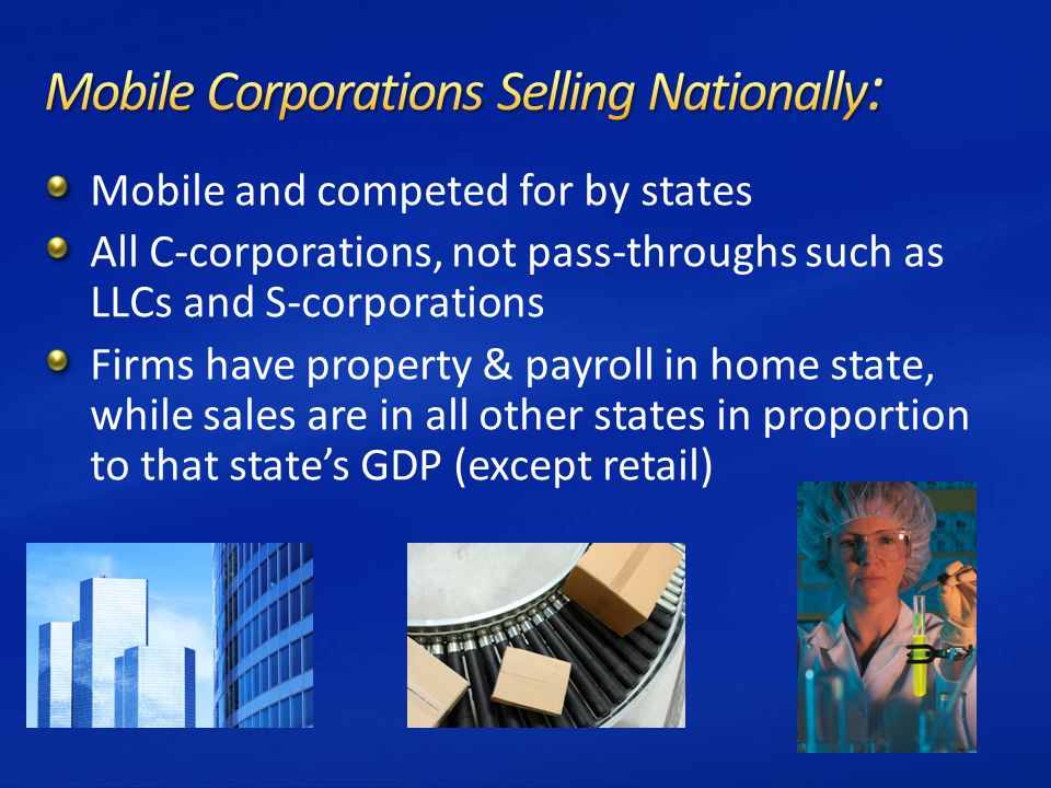 Mobile and competed for by states All C-corporations, not pass-throughs such as LLCs and S-corporations Firms have property & payroll in home state, while sales are in all other states in proportion to that state's GDP (except retail)
