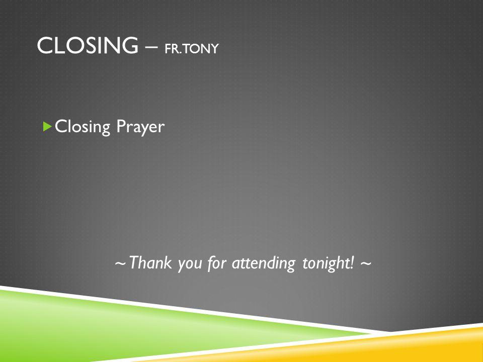 CLOSING – FR. TONY  Closing Prayer ~ Thank you for attending tonight! ~