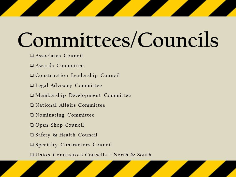 Committees/Councils  Associates Council  Awards Committee  Construction Leadership Council  Legal Advisory Committee  Membership Development Committee  National Affairs Committee  Nominating Committee  Open Shop Council  Safety & Health Council  Specialty Contractors Council  Union Contractors Councils – North & South