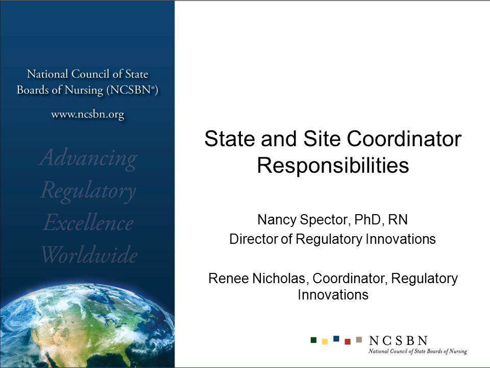 State and Site Coordinator Responsibilities Nancy Spector, PhD, RN Director of Regulatory Innovations Renee Nicholas, Coordinator, Regulatory Innovati