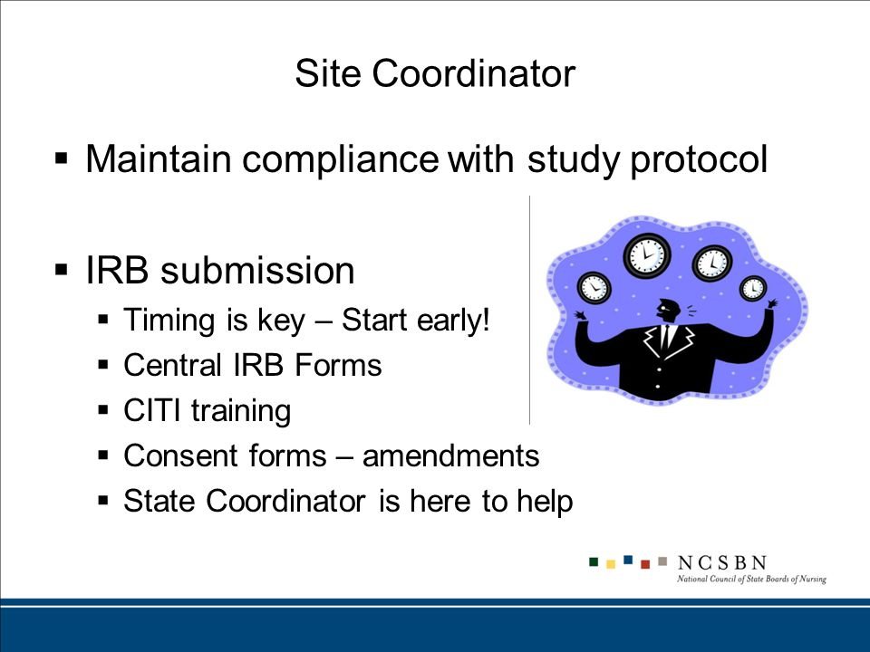 Site Coordinator  Maintain compliance with study protocol  IRB submission  Timing is key – Start early.