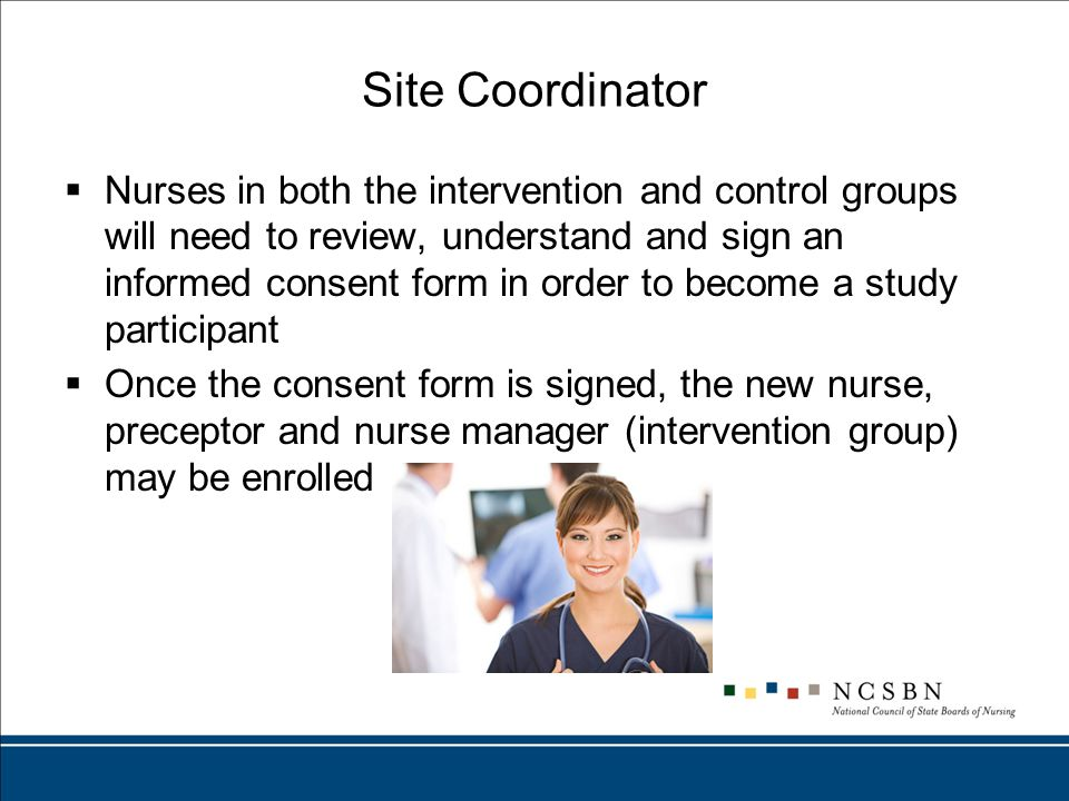 Site Coordinator  Nurses in both the intervention and control groups will need to review, understand and sign an informed consent form in order to become a study participant  Once the consent form is signed, the new nurse, preceptor and nurse manager (intervention group) may be enrolled