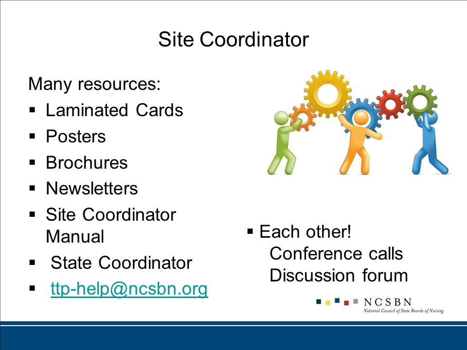 Site Coordinator Many resources:  Laminated Cards  Posters  Brochures  Newsletters  Site Coordinator Manual  State Coordinator  ttp-help@ncsbn.orgttp-help@ncsbn.org  Each other.