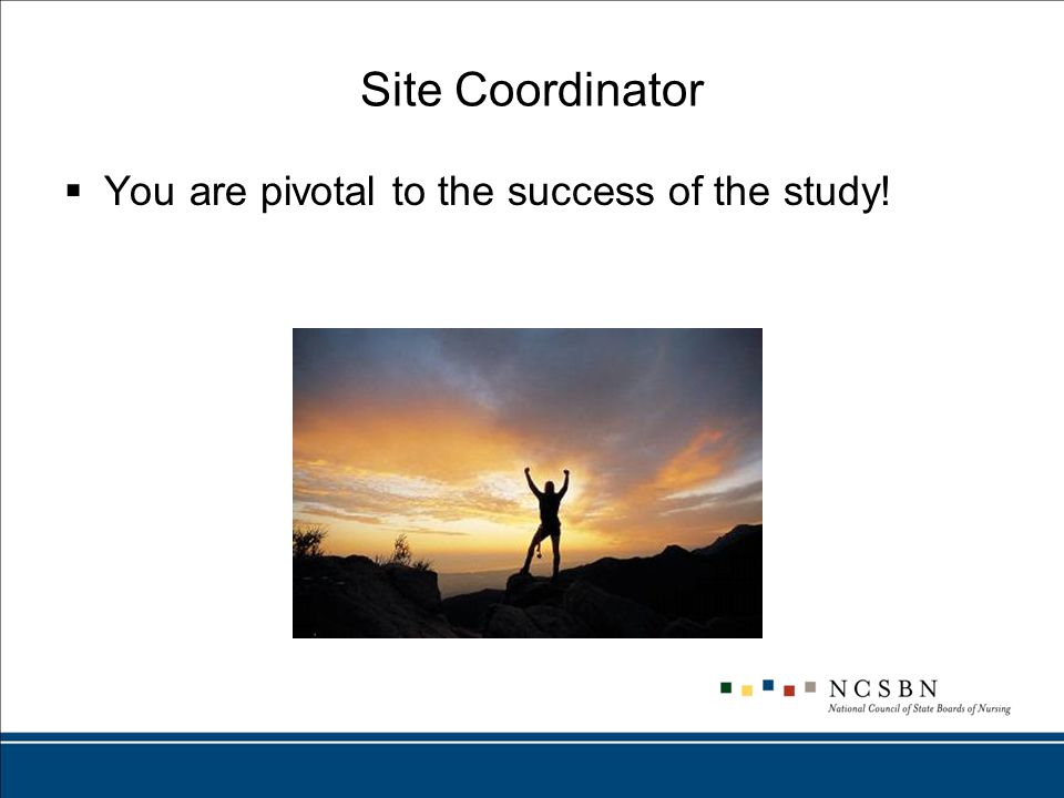 Site Coordinator  You are pivotal to the success of the study!