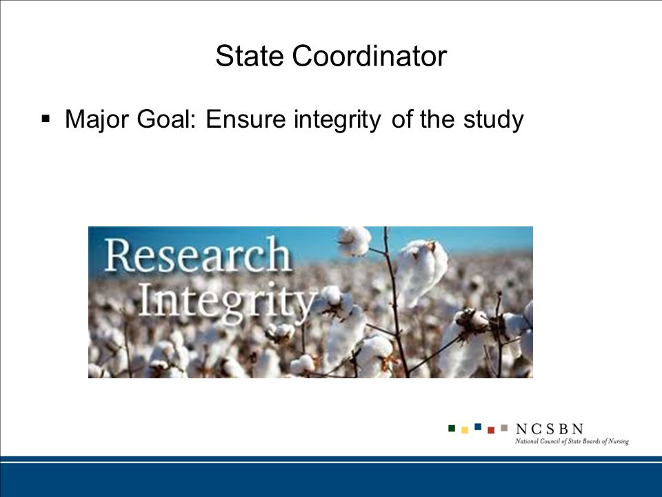 State Coordinator  Major Goal: Ensure integrity of the study