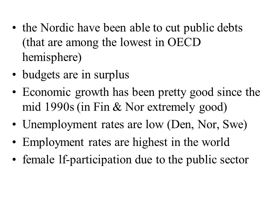 the Nordic have been able to cut public debts (that are among the lowest in OECD hemisphere) budgets are in surplus Economic growth has been pretty good since the mid 1990s (in Fin & Nor extremely good) Unemployment rates are low (Den, Nor, Swe) Employment rates are highest in the world female lf-participation due to the public sector