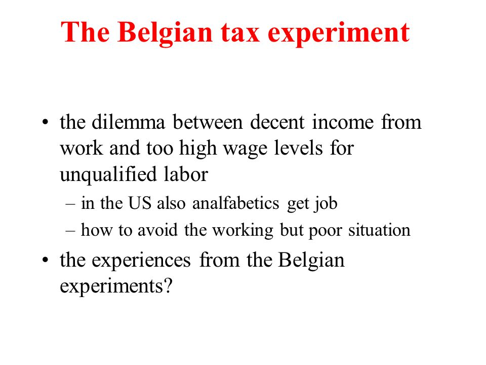 The Belgian tax experiment the dilemma between decent income from work and too high wage levels for unqualified labor –in the US also analfabetics get job –how to avoid the working but poor situation the experiences from the Belgian experiments?