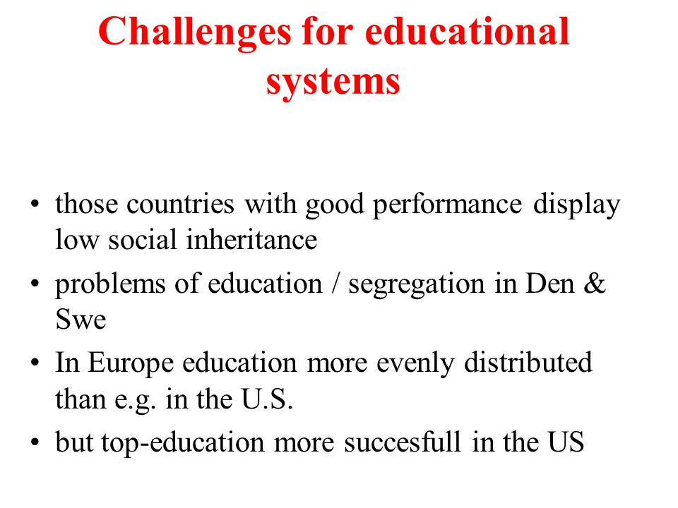 Challenges for educational systems those countries with good performance display low social inheritance problems of education / segregation in Den & Swe In Europe education more evenly distributed than e.g.