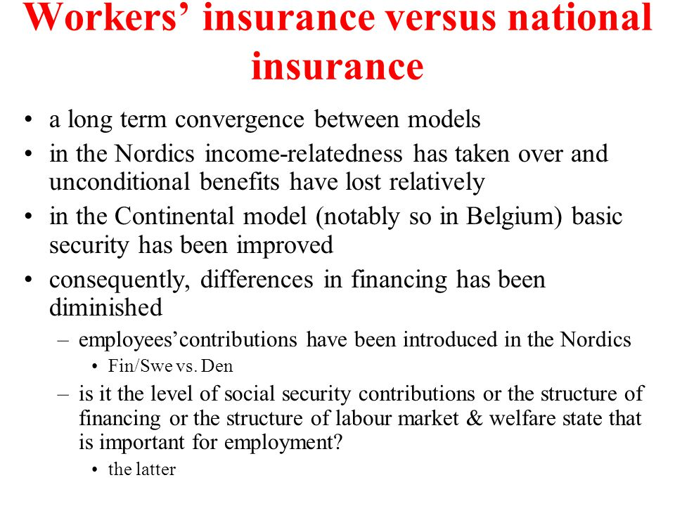 Workers' insurance versus national insurance a long term convergence between models in the Nordics income-relatedness has taken over and unconditional benefits have lost relatively in the Continental model (notably so in Belgium) basic security has been improved consequently, differences in financing has been diminished –employees'contributions have been introduced in the Nordics Fin/Swe vs.