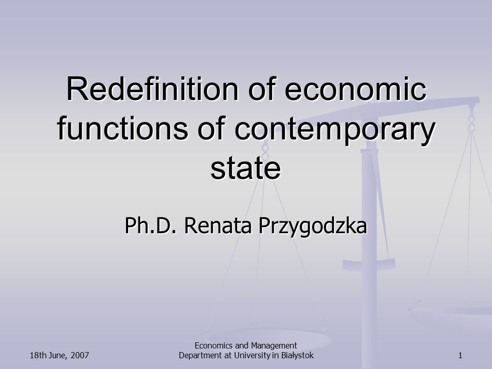 18th June, 2007 Economics and Management Department at University in Białystok32 Conclusions – sequel The conception of economical functions of contemporary state of J.