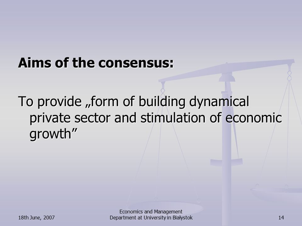 "18th June, 2007 Economics and Management Department at University in Białystok14 Aims of the consensus: To provide ""form of building dynamical private sector and stimulation of economic growth"