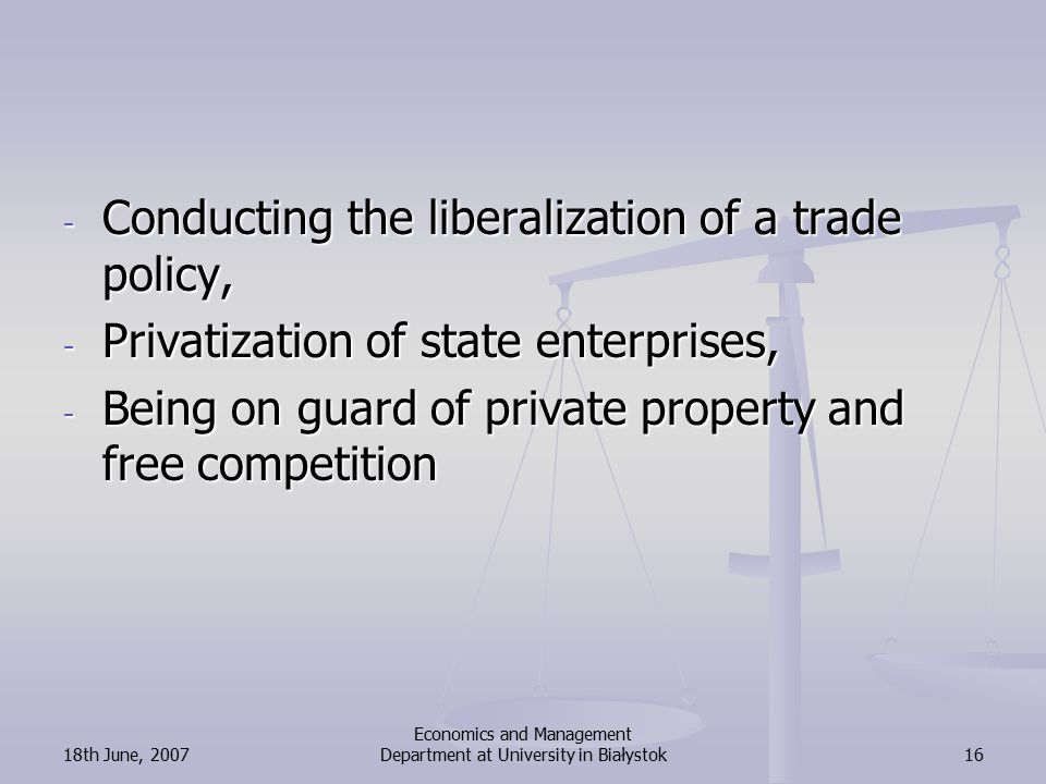 18th June, 2007 Economics and Management Department at University in Białystok16 - Conducting the liberalization of a trade policy, - Privatization of state enterprises, - Being on guard of private property and free competition