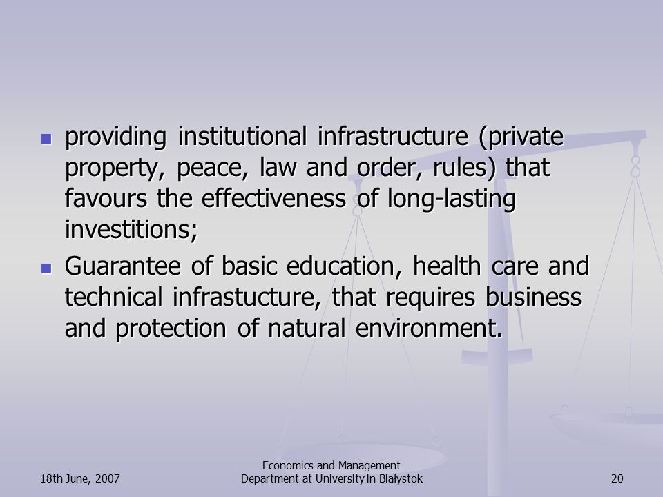 18th June, 2007 Economics and Management Department at University in Białystok20 providing institutional infrastructure (private property, peace, law and order, rules) that favours the effectiveness of long-lasting investitions; providing institutional infrastructure (private property, peace, law and order, rules) that favours the effectiveness of long-lasting investitions; Guarantee of basic education, health care and technical infrastucture, that requires business and protection of natural environment.