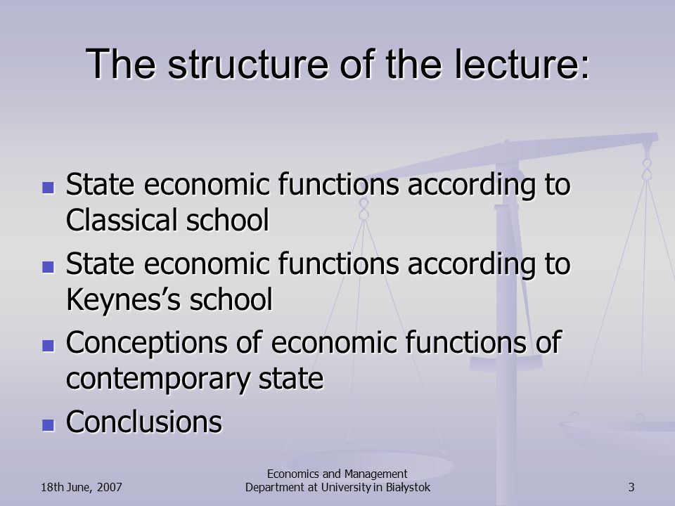 18th June, 2007 Economics and Management Department at University in Białystok3 The structure of the lecture: State economic functions according to Classical school State economic functions according to Classical school State economic functions according to Keynes's school State economic functions according to Keynes's school Conceptions of economic functions of contemporary state Conceptions of economic functions of contemporary state Conclusions Conclusions