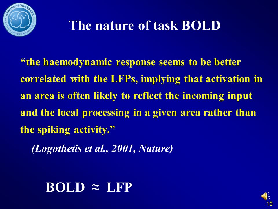 10 The nature of task BOLD the haemodynamic response seems to be better correlated with the LFPs, implying that activation in an area is often likely to reflect the incoming input and the local processing in a given area rather than the spiking activity. (Logothetis et al., 2001, Nature) BOLD ≈ LFP