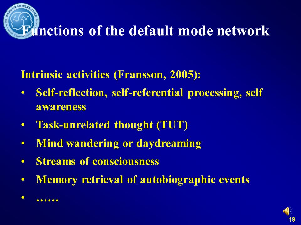 19 Functions of the default mode network Intrinsic activities (Fransson, 2005): Self-reflection, self-referential processing, self awareness Task-unrelated thought (TUT) Mind wandering or daydreaming Streams of consciousness Memory retrieval of autobiographic events ……